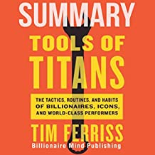 Summary of Tools of Titans: The Tactics, Routines, and Habits of Billionaires, Icons, and World-Class Performers by Tim Ferriss