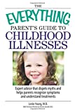 The Everything Parent's Guide To Childhood Illnesses: Expert Advice That Dispels Myths And Helps Parents Recognize Symptoms And Understand Treatments (Everything (Parenting))