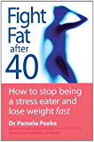 Fight Fat After Forty: How to stop being a stress eater and lose weight fast (English Edition)