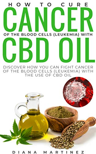 How to cure cancer of the blood cells (leukemia) with cbd oil: Discover how you can fight cancer of the blood cells (leukemia) with the use of cbd oil (English Edition)