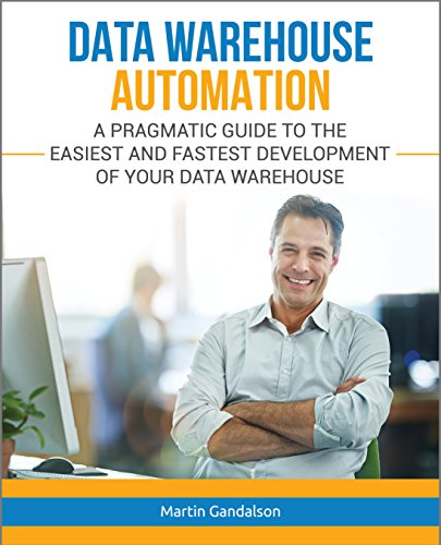 Data Warehouse Automation: A Pragmatic Guide to the Easiest and Fastest Development of Your Data Warehouse (English Edition)