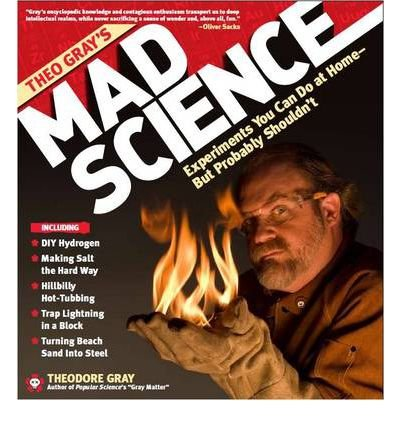[( Theo Gray's Mad Science: Experiments You Can Do at Home (But Probably Shouldn't) )] [by: Theodore W. Gray] [May-2009]