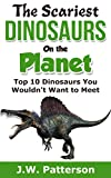 The Scariest Dinosaurs on the Planet (Top 10 Dinosaurs You Wouldn't Want to Meet): A Children's Dinosaur Book