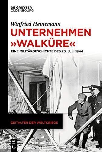 """Unternehmen """"Walküre"""": Eine Militärgeschichte des 20. Juli 1944 (Zeitalter der Weltkriege, Band 21)"""