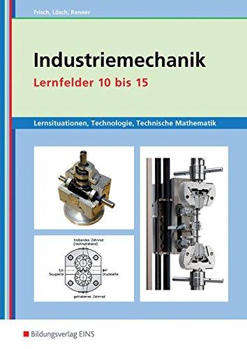 Metalltechnik, Industriemechanik, Zerspanungsmechanik: Industriemechanik Lernsituationen, Technologie, Technische Mathematik: Lernfelder 10-15: Lernsituationen