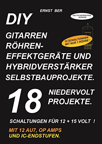 DIY GITARREN RÖHRENEFFEKTGERÄTE UND HYBRIDVERSTÄRKER  SELBSTBAUPROJEKTE.: 18 NIEDERVOLT PROJEKTE. (E-gitarre-projekte)