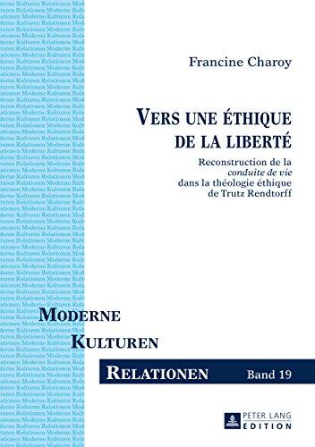 Vers une éthique de la liberté: Reconstruction de la «conduite de vie» dans la théologie éthique de Trutz Rendtorff (Moderne – Kulturen – Relationen t. 19)