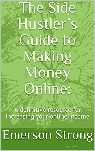 The Side Hustler's Guide to Making Money Online: A definitive resource for increasing your online income (English Edition)