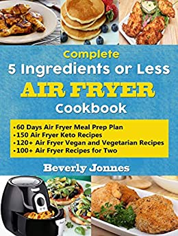 Complete 5 Ingredients or Less Air Fryer Cookbook: Learn 550 New, Quick and Easy Air Fryer Ketogenic, Vegan and Vegetarian, Recipes for Two and for Colleges ... 60 Days Meal Prep Plan (English Edition) de [Jonnes, Beverly]