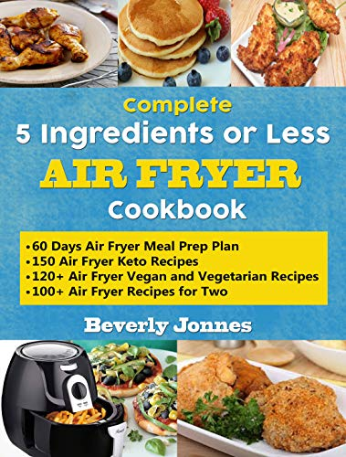 Complete 5 Ingredients or Less Air Fryer Cookbook: Learn 550 New, Quick and Easy Air Fryer Ketogenic, Vegan and Vegetarian, Recipes for Two and for Colleges – With 60 Days Meal Prep Plan book cover
