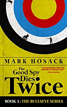 The Good Spy Dies Twice (Bullseye Book 1) by [Hosack, Mark]