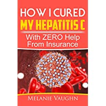 How I Cured My Hepatitis C: With ZERO Help From Insurance (English Edition)