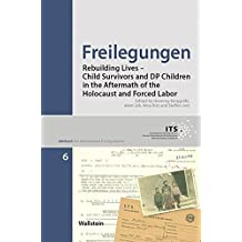 Freilegungen: Rebuilding Lives – Child Survivors and DP Children in the Aftermath of the Holocaust and Forced Labor (Jahrbuch des International Tracing Service)