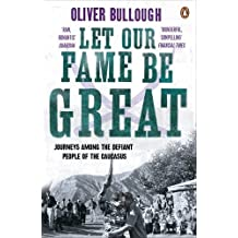 Let Our Fame Be Great: Journeys among the defiant people of the Caucasus by Bullough, Oliver (2011) Paperback