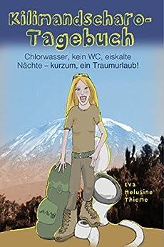 Kilimandscharo-Tagebuch: Chlorwasser, kein WC, eiskalte Nächte – kurzum, ein Traumurlaub! von [Thieme, Eva Melusine]