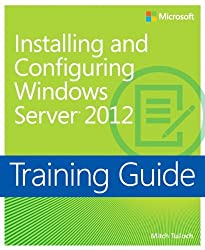 Training Guide: Installing and Configuring Windows Server 2012 (Microsoft Press Training Guide) by Mitch Tulloch (2012-12-11)