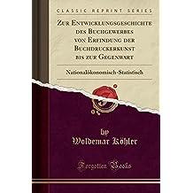 Zur Entwicklungsgeschichte des Buchgewerbes von Erfindung der Buchdruckerkunst bis zur Gegenwart: Nationalökonomisch-Statistisch (Classic Reprint)