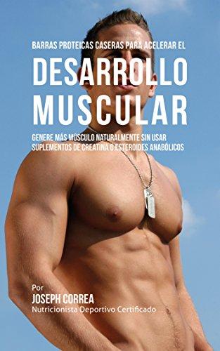 Barras Proteicas Caseras para Acelerar el Desarrollo Muscular: Genere más Músculo Naturalmente sin usar Suplementos de Creatina o Esteroides Anabólicos