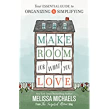 Make Room for What You Love: Your Essential Guide to Organizing and Simplifying (English Edition)