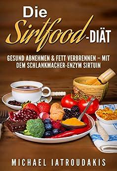 Die Sirtfood-Diät: Gesund abnehmen & Fett verbrennen - mit dem Schlankmacher-Enzym Sirtuin (+ Rezepte  / WISSEN KOMPAKT) von [Iatroudakis, Michael]