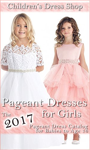 Pageant Dresses for Girls: The 2017 Pageant Dress Catalog for Babies – Age 16
