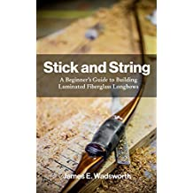 Stick and String: A Beginner's Guide to Building Laminated Fiberglass Longbows (English Edition)
