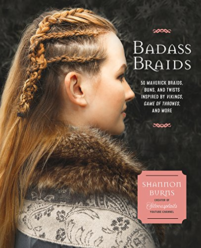 Badass Braids: 45 Maverick Braids, Buns, and Twists Inspired by Vikings, Game of Thrones, and More por Shannon Burns