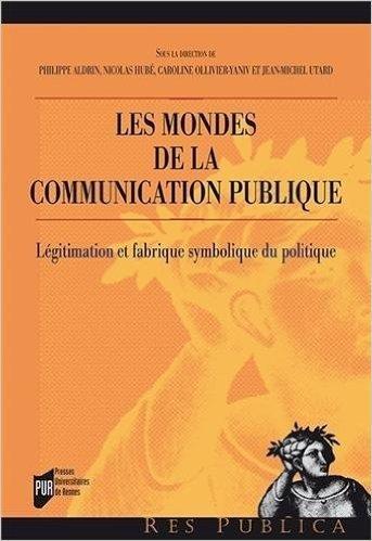 Les mondes de la communication publique : Lgitimation et fabrique symbolique du politique de Philippe Aldrin ,Nicolas Hub ,Caroline Ollivier-Yaniv ( 23 janvier 2014 )