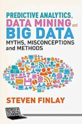 Predictive Analytics, Data Mining and Big Data: Myths, Misconceptions and Methods (Business in the Digital Economy)