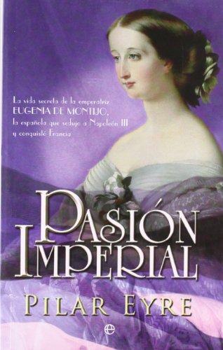 Pasión imperial : la vida secreta de la emperatriz Eugenia de Montijo, la española que sedujo a Napoleón III y conquistó Francia Cover Image