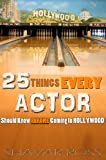 25 Things Every Actor Should Know Before Coming to Hollywood (English Edition)