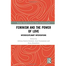 Feminism and the Power of Love: Interdisciplinary Interventions (Routledge Advances in Feminist Studies and Intersectionality)