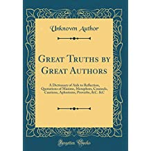 Great Truths by Great Authors: A Dictionary of Aids to Reflection, Quotations of Maxims, Metaphors, Counsels, Cautions, Aphorisms, Proverbs, C. &C (Classic Reprint)