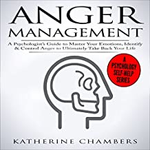 Anger Management: A Psychologist's Guide to Master Your Emotions, Identify & Control Anger to Ultimately Take Back Your Life: Psychology Self-Help, Book 4
