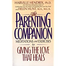 The Parenting Companion: Meditations and Exercises for Giving the Love That Heals by Hendrix, Harville, Hunt, Helen (1999) Paperback
