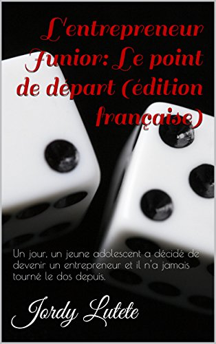 L'entrepreneur Junior: Le point de départ (édition française): Un jour, un jeune adolescent a décidé de devenir un entrepreneur et il n'a jamais tourné le dos depuis. (French Edition) (De Points Depart)