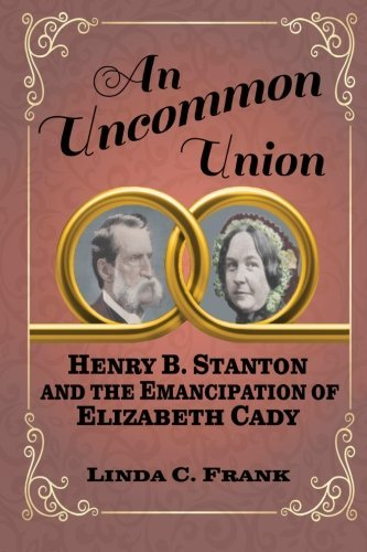 An Uncommon Union: Henry B. Stanton and the Emancipation of Elizabeth Cady by Linda C. Frank (2016-06-08)