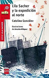 Lila Sacher y la expedición al norte par Catalina González Vilar