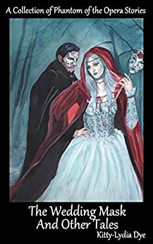 The Wedding Mask And Other Tales: A Collection of Phantom of the Opera Stories by [Dye, Kitty-Lydia]