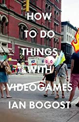How to Do Things with Videogames (Electronic Mediations) by Ian Bogost (2011-08-05)