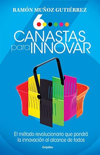 Seis canastas para innovar: El método revolucionario que pondrá a la innovación al alcance de todos por Ramón Muñoz Gutiérrez
