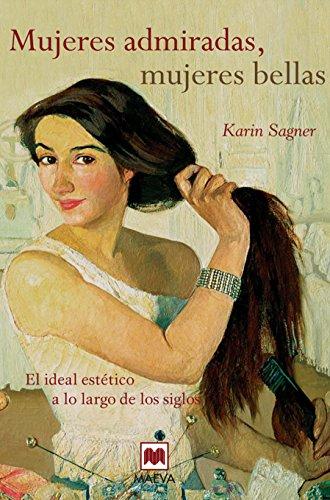 Mujeres admiradas, mujeres bellas: El ideal estético a lo largo de los siglos. (Libros para los que aman los libros) por Karin Sagner