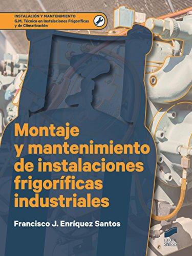 Montaje y mantenimiento de instalaciones frigoríficas industriales (Instalación y Mantenimiento nº 1) por Francisco J. Enríquez Santos