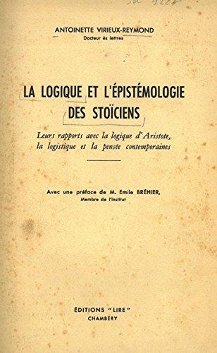 La logique et l'épistémologie des stoiciens. Leurs apport avec la logique d'Aristote, la logistique e la pensée contemporaines. par VIRIEUX-REYMOND Antoinette -