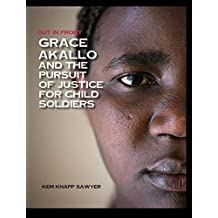 Grace Akallo and the Pursuit of Justice for Child Soldiers by Kem Knapp Sawyer (2015-06-01)
