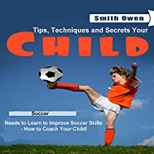 How to Coach Your Child in Soccer: Tips, Techniques and Secrets Your Child Needs to Learn to Improve Soccer Skills