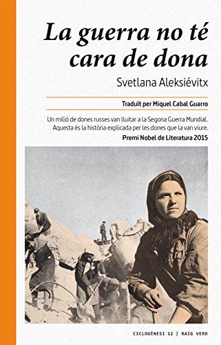 La guerra no té cara de dona: Un milió de dones russes van lluitar a la Segona Guerra Mundial. Aquesta és la història explicada per les dones que la van viure. (Ciclogènesi Book 12) (Catalan Edition) por Svetlana Aleksiévitx