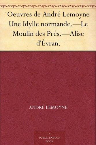 Couverture du livre Oeuvres de André Lemoyne Une Idylle normande.-Le Moulin des Prés.-Alise d'Évran.