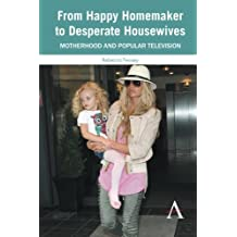 From Happy Homemaker to Desperate Housewives: Motherhood And Popular Television (Anthem Global Media And Communication Studies)