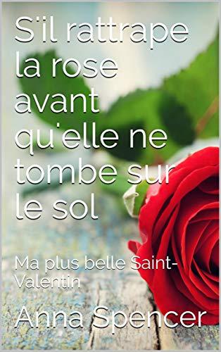 Couverture du livre S'il rattrape la rose avant qu'elle ne tombe sur le sol: Ma plus belle Saint-Valentin